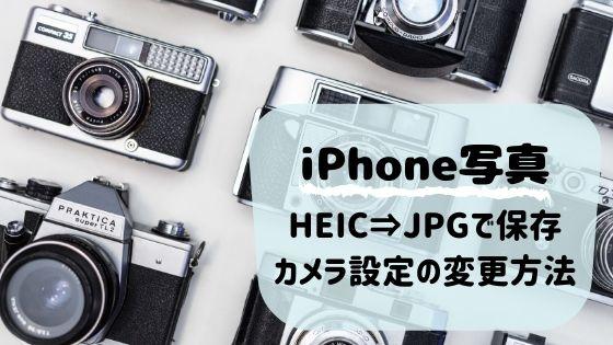 iPhoneで撮った写真をHEICではなく、JPGで保存するためのカメラ設定の変更方法