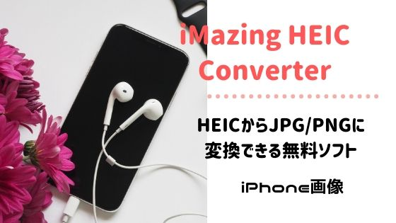 HEIC画像が見れない!を一発で解決、HEIC画像をJPG/PNGに簡単変換、無料ソフト『iMazing HEIC Converter』