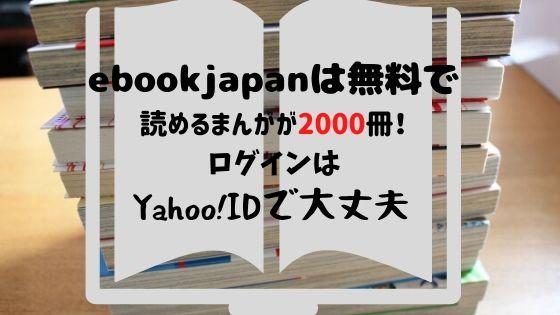 eBookJapanは無料で読めるまんがが2000冊!ログインはYahoo!IDで大丈夫