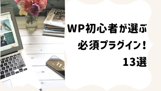 2ヶ月目のWP初心者が選ぶワードプレス必須プラグイン!13選