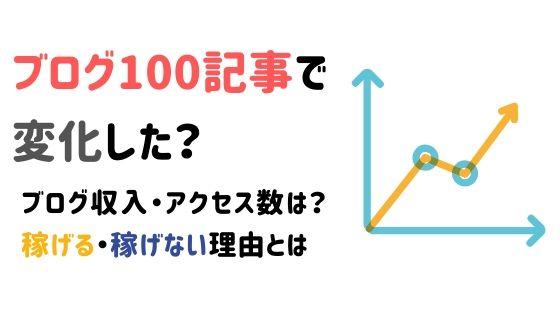 ブログ100記事で変化した?収入・アクセス数は?稼げる・稼げない理由とは