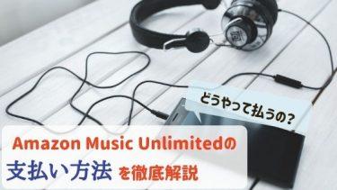 Amazon Music Unlimitedの支払い方法を徹底解説!